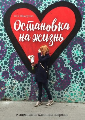 Оля Шкарупич. Остановка нажизнь. #Дневник из клиники неврозов