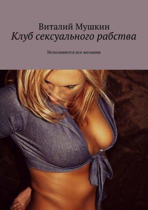 Виталий Мушкин. Клуб сексуального рабства. Исполняются все желания