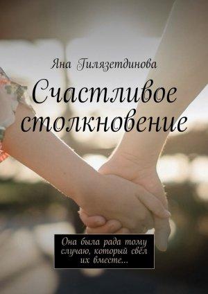 Яна Гилязетдинова. Счастливое столкновение. Она была рада тому случаю, который свёл их вместе…