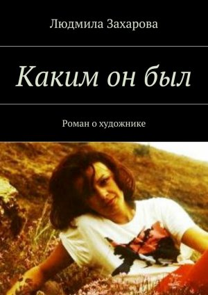 Людмила Захарова. Каким онбыл. Роман охудожнике