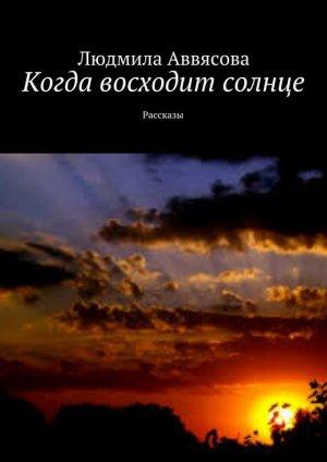 Людмила Аввясова. Когда восходит солнце. Рассказы