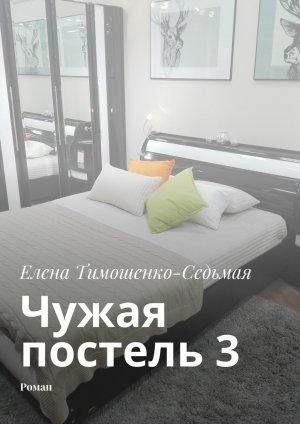 Елена Тимошенко-Седьмая. Чужая постель 3. Роман