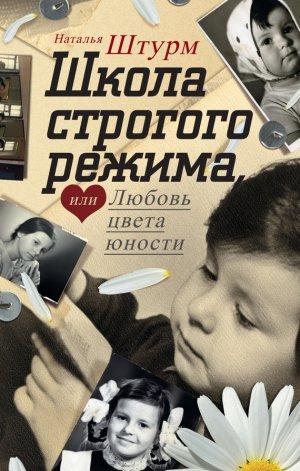 Наталья Штурм. Школа строгого режима, или Любовь цвета юности
