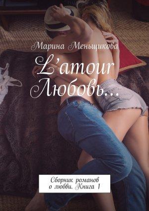 Марина Меньщикова. L'amour Любовь… Сборник романов олюбви. Книга 1