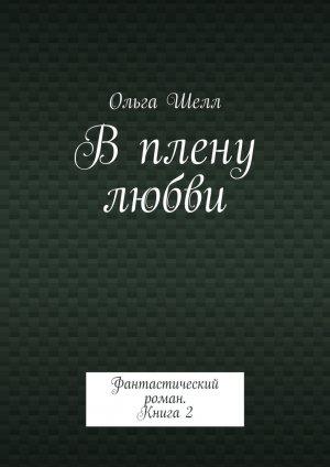 Ольга Шелл. В плену любви. Фантастический роман. Книга2