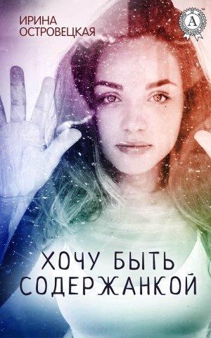 Ирина Островецкая. Хочу быть содержанкой