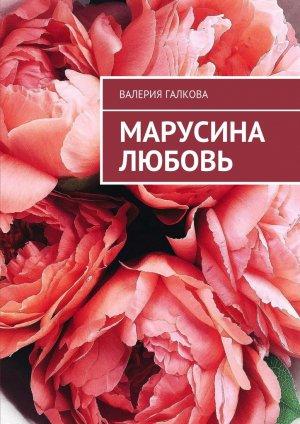 Валерия Галкова. Марусина любовь