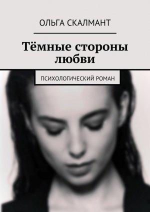 Ольга Скалмант. Тёмные стороны любви. Психологический роман