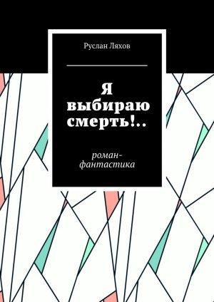 Руслан Ляхов. Я выбираю смерть!.. Роман-фантастика