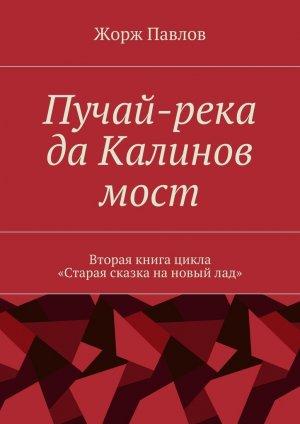 Жорж Павлов. Пучай-река даКалиновмост. Вторая книга цикла «Стараясказканановыйлад»