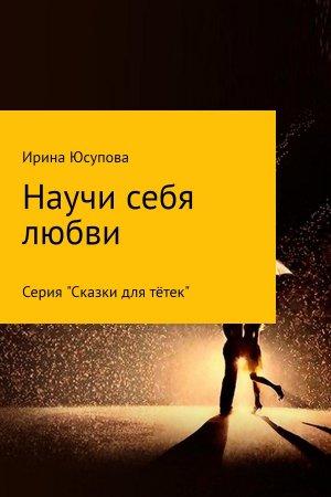 Ирина Юсупова. Научи себя любви…
