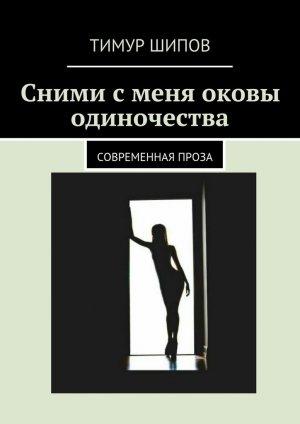 Тимур Шипов. Сними сменя оковы одиночества. Современная проза