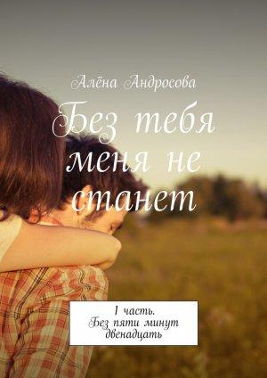 Алёна Андросова. Без тебя меня не станет. 1часть. Без пяти минут двенадцать