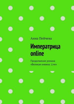 Анна Пейчева. Императрица online. Продолжение романа «Великая княжна. Live»