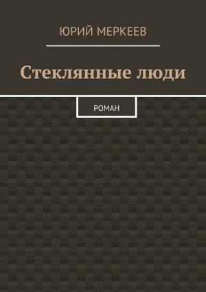 Юрий Меркеев. Стеклянныелюди. Роман
