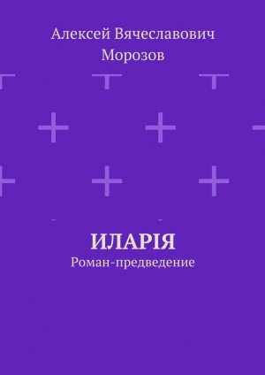Алексей Морозов. Иларiя. Роман-предведение