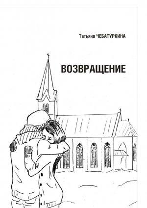 Татьяна Чебатуркина. Возвращение. Повесть
