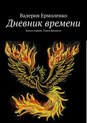 Валерия Ермоленко. Дневник времени. Книга первая. Танец феникса