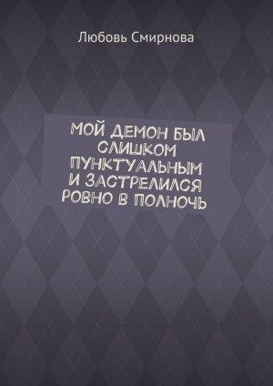 Любовь Смирнова. Мой демон был слишком пунктуальным изастрелился ровно вполночь