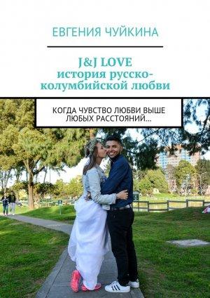 Евгения Чуйкина. J&J LOVE: история русско-колумбийской любви. Когда чувство любви выше любых расстояний…