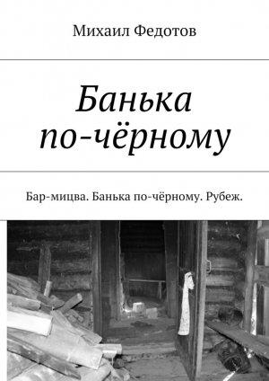 Михаил Федотов. Банька по-чёрному. Бар-мицва. Банька по-чёрному. Рубеж.