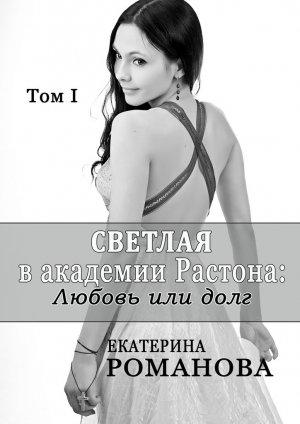 Екатерина Романова. Светлая в академии Растона: любовь или долг. Том 1