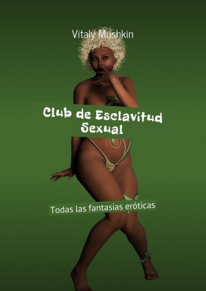 Vitaly Mushkin. Club de Esclavitud Sexual. Todas las fantas?as er?ticas