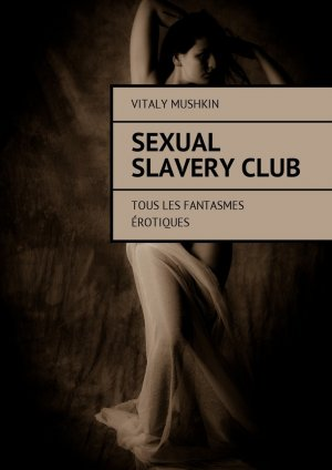 Vitaly Mushkin. Sexual SlaveryClub. Tous les fantasmes ?rotiques