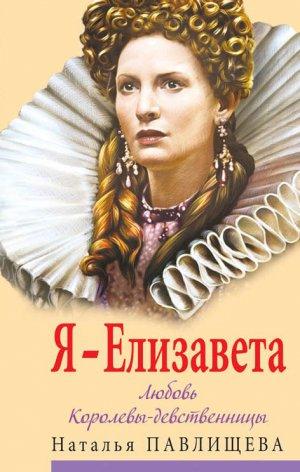 Наталья Павлищева. Я – Елизавета. Любовь Королевы-девственницы