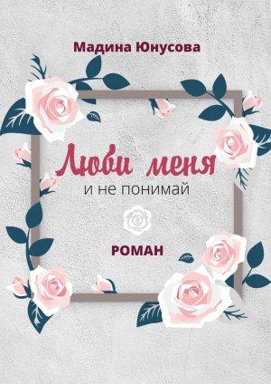 Мадина Юнусова. Люби меня инепонимай. Роман
