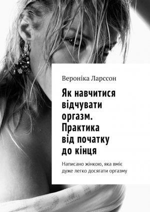 Вероніка Ларссон. Як навчитися відчувати оргазм. Практика від початку докінця. Написано жінкою, яка вміє дуже легко досягати оргазму