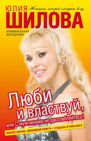 Юлия Шилова. Люби и властвуй, или С мужчинами не расслабляйтесь!