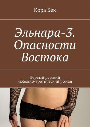 Кора Бек. Эльнара-3.Опасности Востока. Первый русский любовно-эротический роман