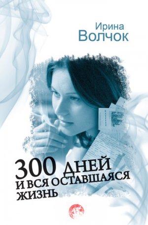 Ирина Волчок. 300 дней и вся оставшаяся жизнь