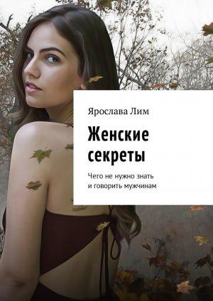Ярослава Лим. Женские секреты. Чего не нужно знать и говорить мужчинам