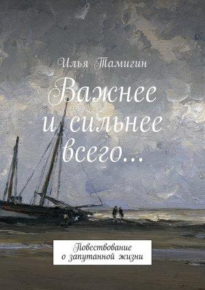 Илья Тамигин. Важнее и сильнее всего… Повествование озапутанной жизни