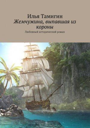 Илья Тамигин. Жемчужина, выпавшая из короны. Любовный исторический роман