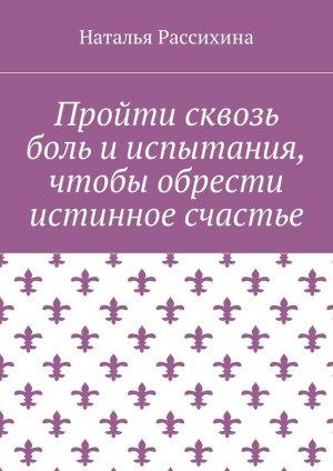 Наталья Рассихина. Пройти сквозь боль и испытания, чтобы обрести истинное счастье