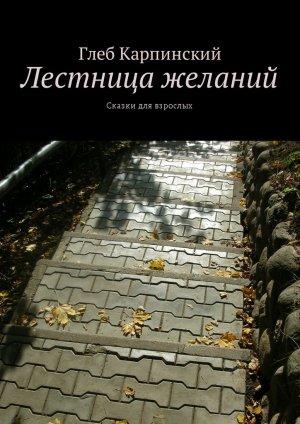 Глеб Карпинский. Лестница желаний. Сказки для взрослых