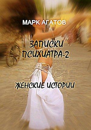 Марк Агатов. Записки психиатра – 2. Женские истории