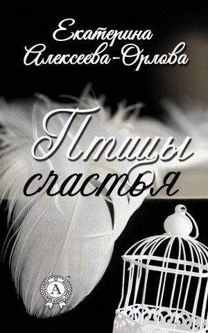 Екатерина Алексеева-Орлова. Птицы счастья