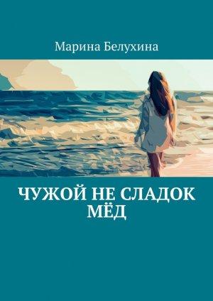 Марина Белухина. Чужой не сладок мёд