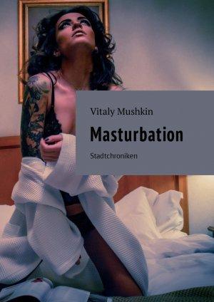 Vitaly Mushkin. Masturbation. Stadtchroniken