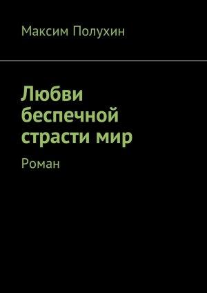 Максим Полухин. Любви беспечной страсти мир. Роман