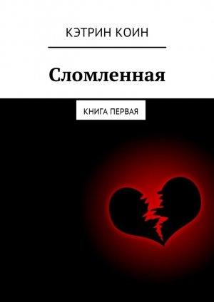 Кэтрин Коин. Сломленная. Книга первая