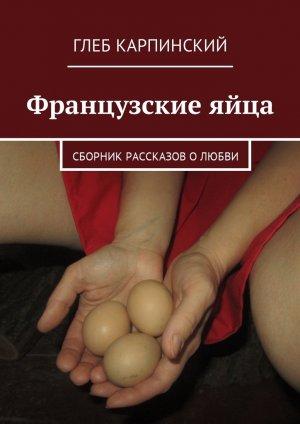 Глеб Карпинский. Французские яйца. Сборник рассказов олюбви