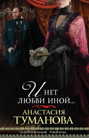 Анастасия Туманова. И нет любви иной…