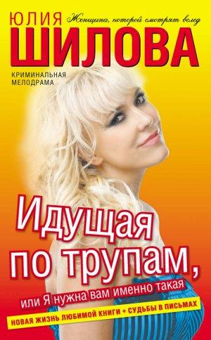 Юлия Шилова. Идущая по трупам, или Я нужна вам именно такая!
