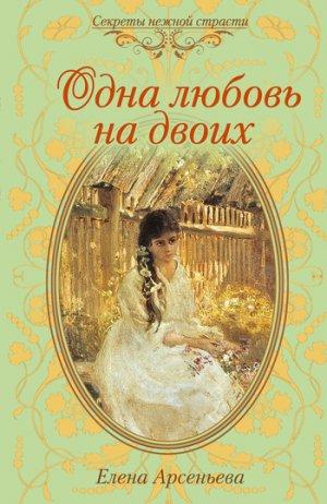 Елена Арсеньева. Одна любовь на двоих