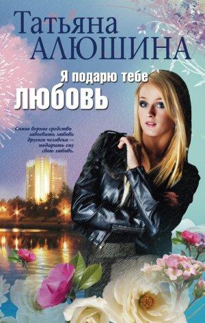 Татьяна Алюшина. Я подарю тебе любовь